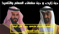 «بن زايد» و «بن سلمان» المعلم والتلميذ.. وجهان لمشروع متهور يعبث في اليمن وأمن المنطقة